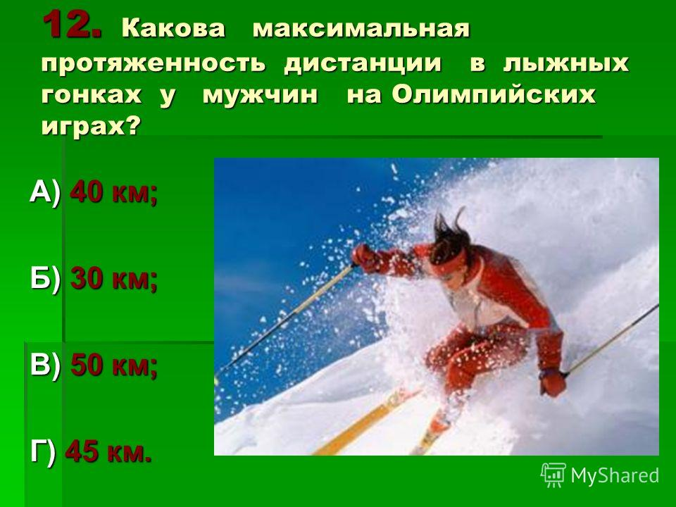 12. Какова максимальная протяженность дистанции в лыжных гонках у мужчин на Олимпийских играх? А) 40 км; Б) 30 км; В) 50 км; Г) 45 км.