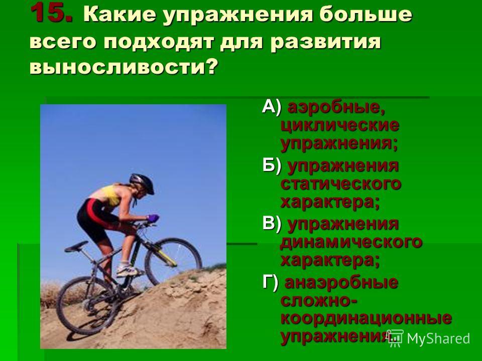 15. Какие упражнения больше всего подходят для развития выносливости? А) аэробные, циклические упражнения; Б) упражнения статического характера; В) упражнения динамического характера; Г) анаэробные сложно- координационные упражнения.