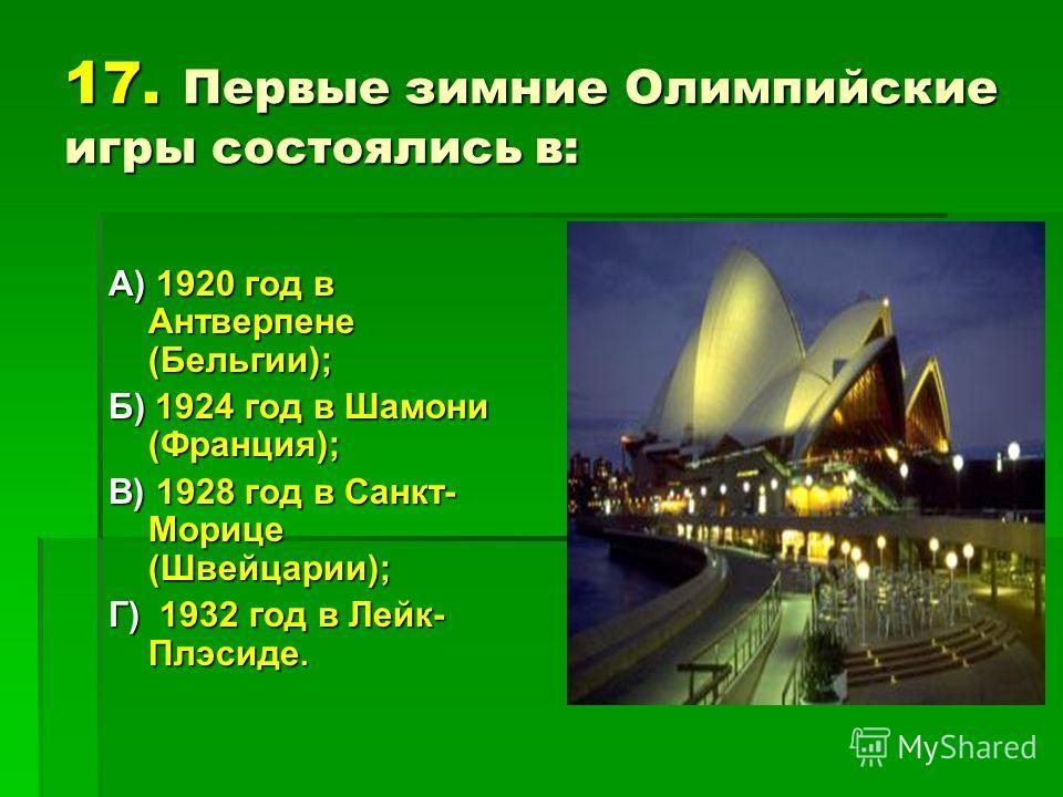 17. Первые зимние Олимпийские игры состоялись в: А) 1920 год в Антверпене (Бельгии); Б) 1924 год в Шамони (Франция); В) 1928 год в Санкт- Морице (Швейцарии); Г) 1932 год в Лейк- Плэсиде.
