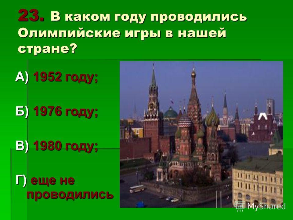 23. В каком году проводились Олимпийские игры в нашей стране? А) 1952 году; Б) 1976 году; В) 1980 году; Г) еще не проводились