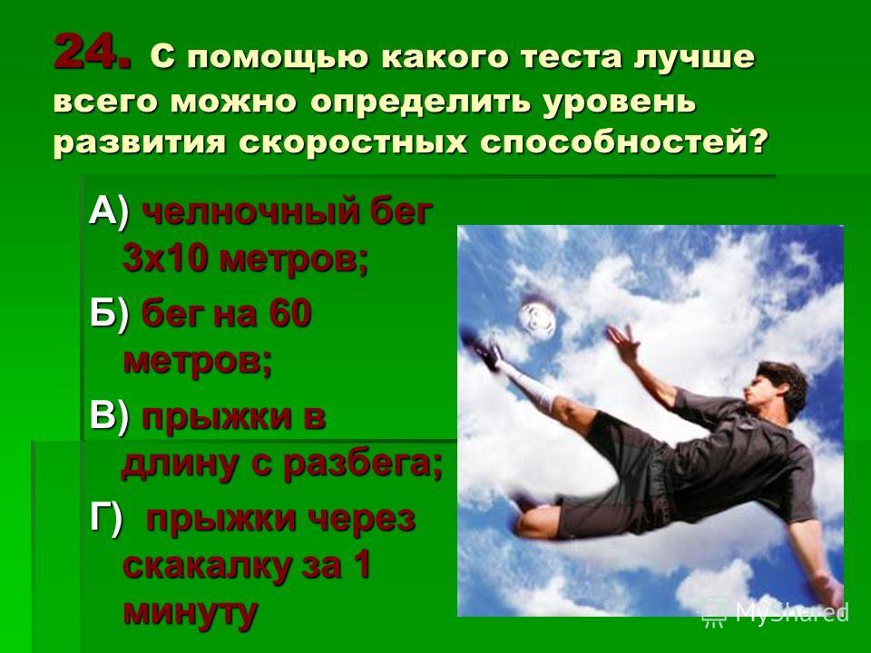 24. С помощью какого теста лучше всего можно определить уровень развития скоростных способностей? А) челночный бег 3х10 метров; Б) бег на 60 метров; В) прыжки в длину с разбега; Г) прыжки через скакалку за 1 минуту