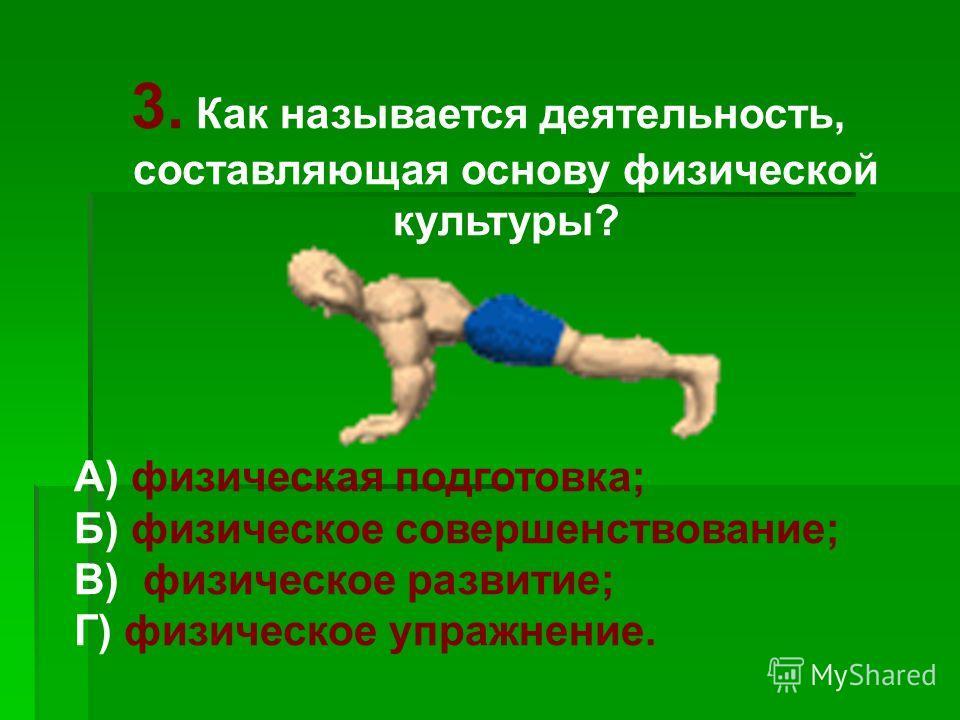 3. Как называется деятельность, составляющая основу физической культуры? А) физическая подготовка; Б) физическое совершенствование; В) физическое развитие; Г) физическое упражнение.