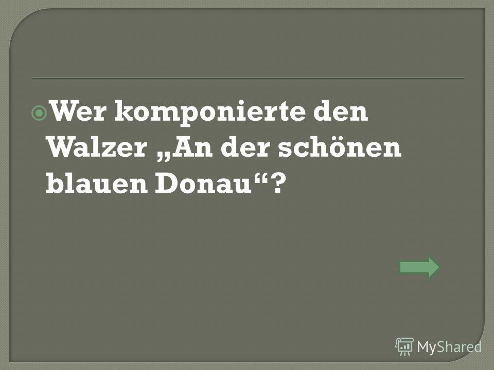 Wer komponierte den Walzer An der schönen blauen Donau?