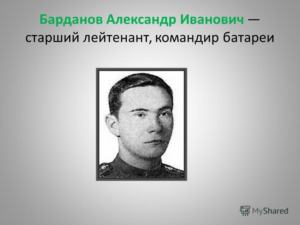 Барданов Александр Иванович старший лейтенант, командир батареи