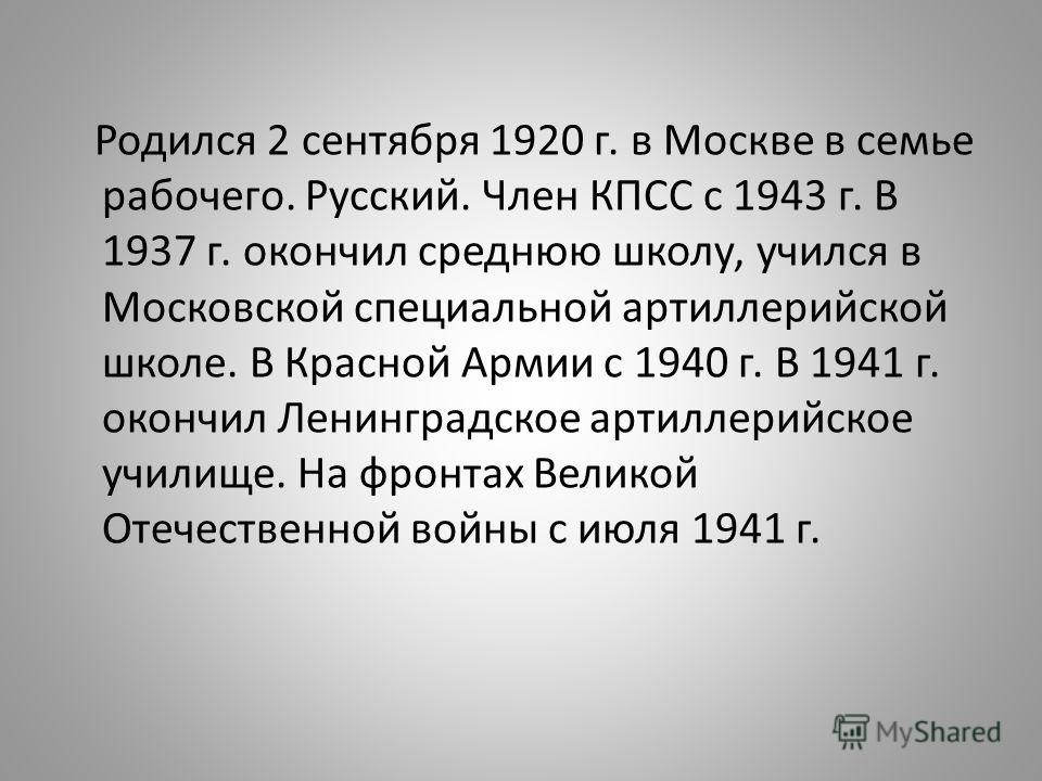Родился 2 сентября 1920 г. в Москве в семье рабочего. Русский. Член КПСС с 1943 г. В 1937 г. окончил среднюю школу, учился в Московской специальной артиллерийской школе. В Красной Армии с 1940 г. В 1941 г. окончил Ленинградское артиллерийское училище