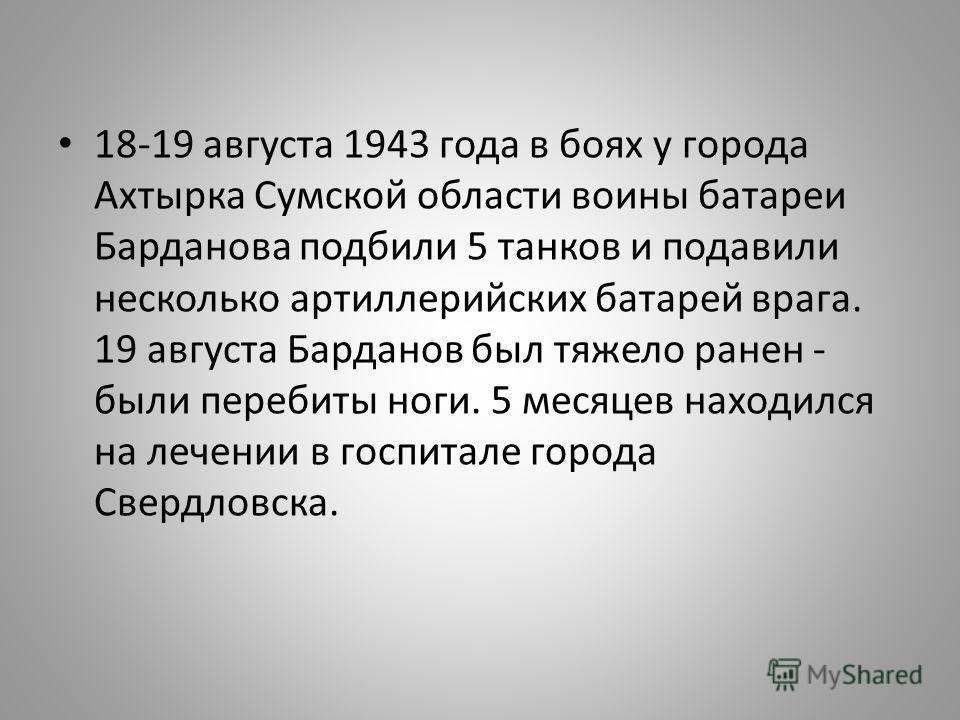 18-19 августа 1943 года в боях у города Ахтырка Сумской области воины батареи Барданова подбили 5 танков и подавили несколько артиллерийских батарей врага. 19 августа Барданов был тяжело ранен - были перебиты ноги. 5 месяцев находился на лечении в го