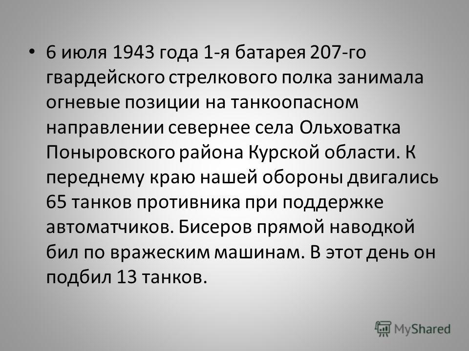 6 июля 1943 года 1-я батарея 207-го гвардейского стрелкового полка занимала огневые позиции на танкоопасном направлении севернее села Ольховатка Поныровского района Курской области. К переднему краю нашей обороны двигались 65 танков противника при по