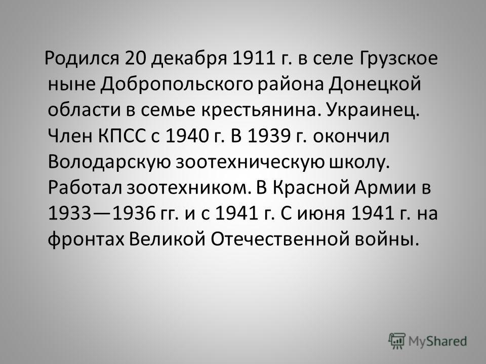 Родился 20 декабря 1911 г. в селе Грузское ныне Добропольского района Донецкой области в семье крестьянина. Украинец. Член КПСС с 1940 г. В 1939 г. окончил Володарскую зоотехническую школу. Работал зоотехником. В Красной Армии в 19331936 гг. и с 194