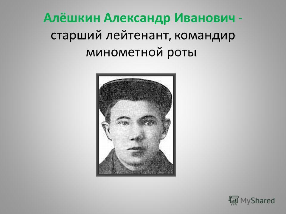 Алёшкин Александр Иванович - старший лейтенант, командир минометной роты