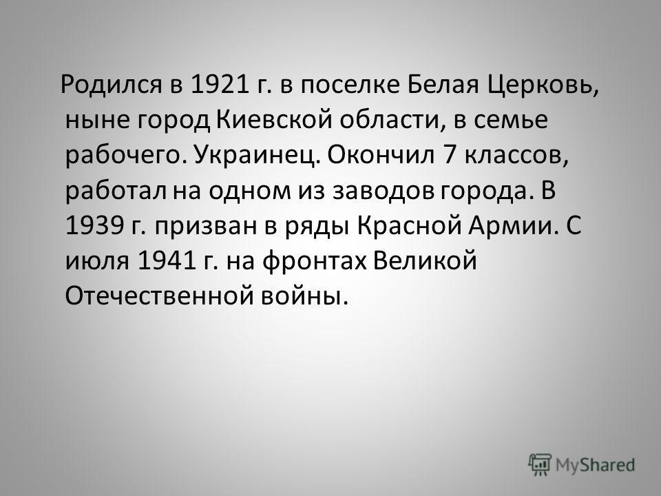 Родился в 1921 г. в поселке Белая Церковь, ныне город Киевской области, в семье рабочего. Украинец. Окончил 7 классов, работал на одном из заводов города. В 1939 г. призван в ряды Красной Армии. С июля 1941 г. на фронтах Великой Отечественной войны.