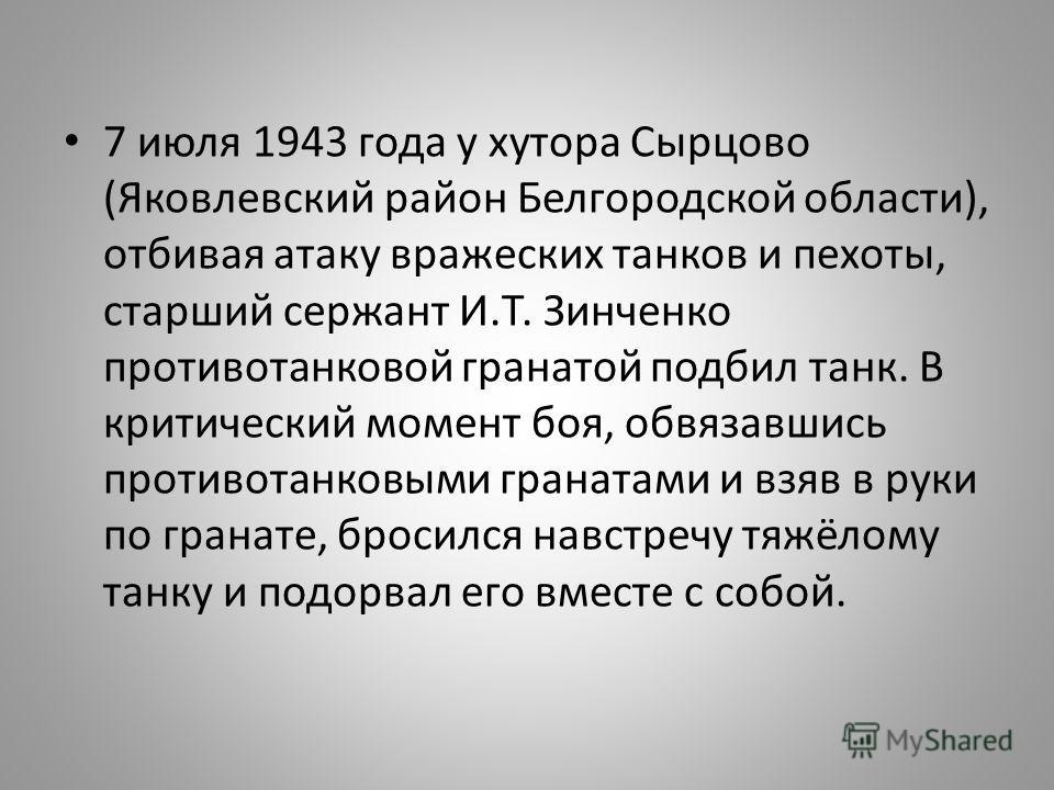 7 июля 1943 года у хутора Сырцово (Яковлевский район Белгородской области), отбивая атаку вражеских танков и пехоты, старший сержант И.Т. Зинченко противотанковой гранатой подбил танк. В критический момент боя, обвязавшись противотанковыми гранатами