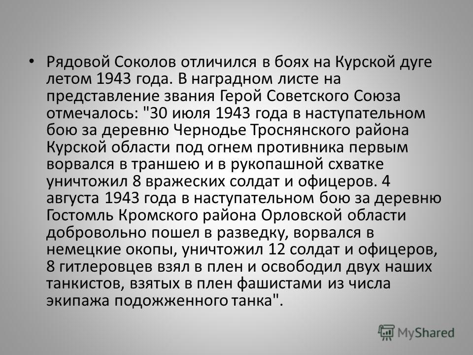 Рядовой Соколов отличился в боях на Курской дуге летом 1943 года. В наградном листе на представление звания Герой Советского Союза отмечалось: