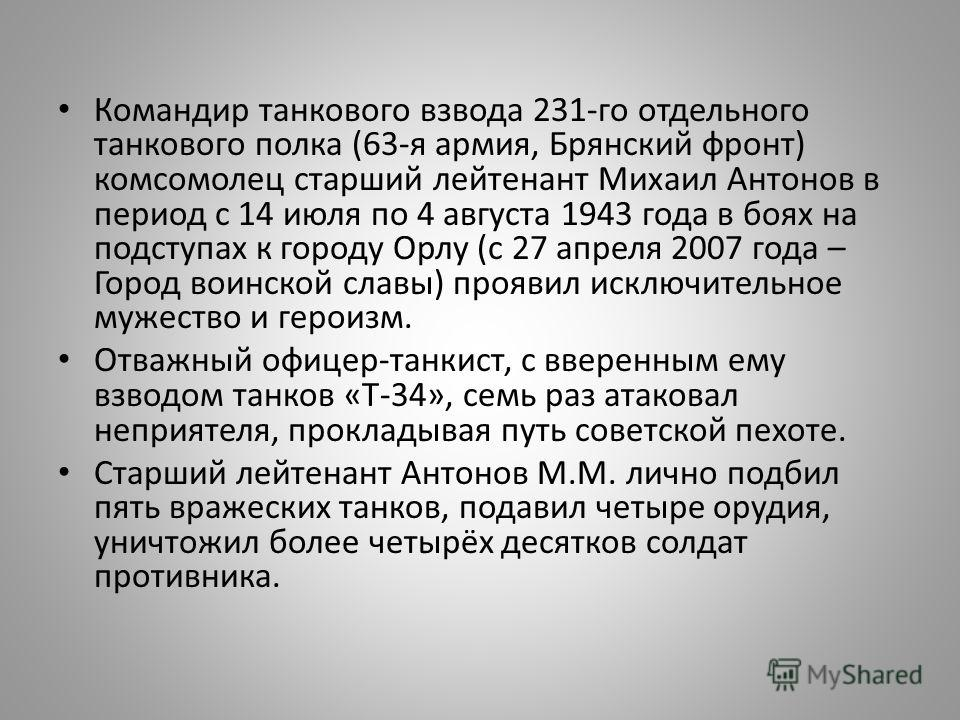 Командир танкового взвода 231-го отдельного танкового полка (63-я армия, Брянский фронт) комсомолец старший лейтенант Михаил Антонов в период с 14 июля по 4 августа 1943 года в боях на подступах к городу Орлу (с 27 апреля 2007 года – Город воинской с