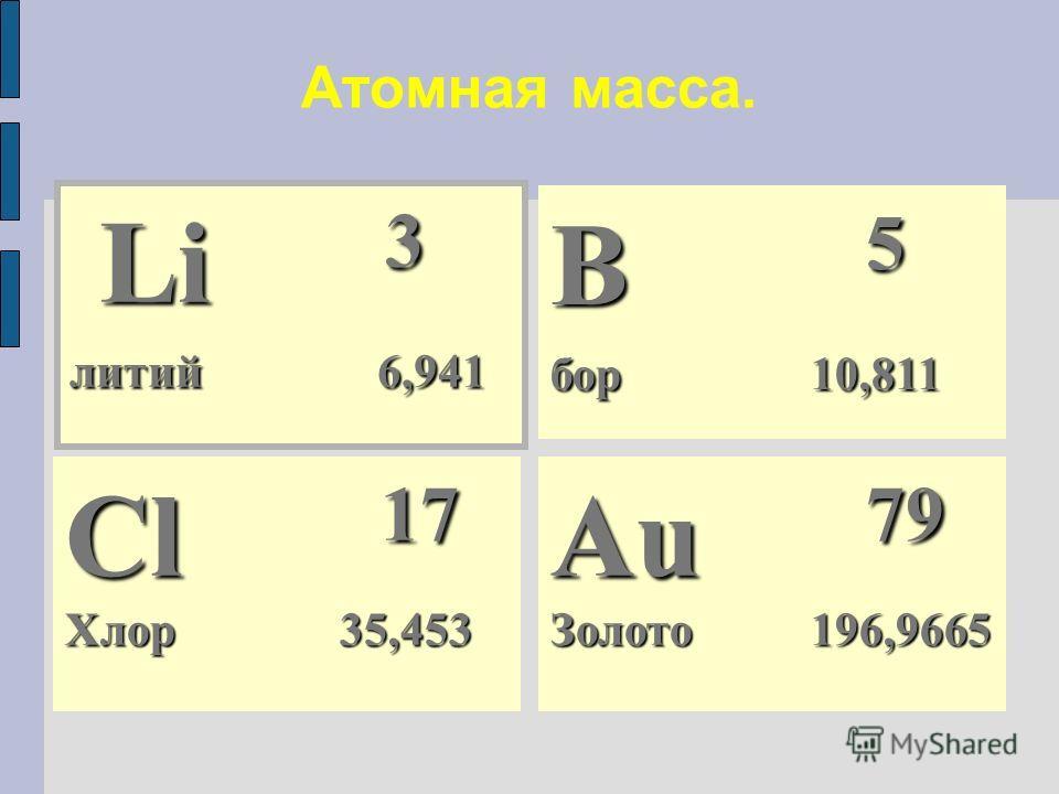 Атомная масса. Li 3 Li 3 литий 6,941 Cl 17 Хлор 35,453 Au 79 Золото 196,9665 B 5 бор 10,811