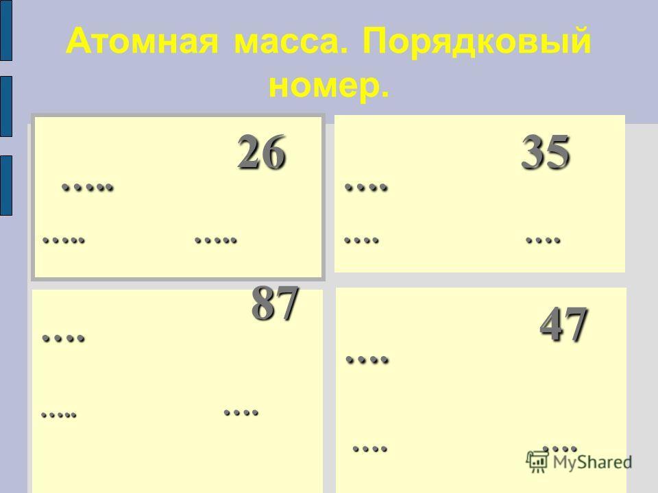 Атомная масса. Порядковый номер. ….. 26 ….. 26 ….. ….. …. 47 …. …. …. …. …. 35 …. …. …. 87 ….. ….