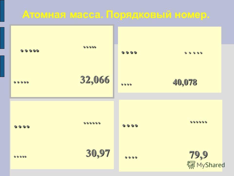Атомная масса. Порядковый номер. ….. ….. ….. ….. ….. 32,066 …. …… ….. 30,97 …. …… …. 79,9 …. 79,9 …. ….. …. 40,078