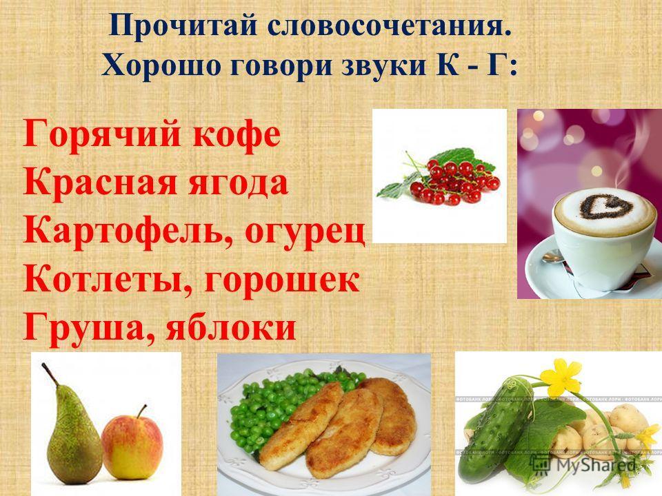 Горячий кофе Красная ягода Картофель, огурец Котлеты, горошек Груша, яблоки Прочитай словосочетания. Хорошо говори звуки К - Г: