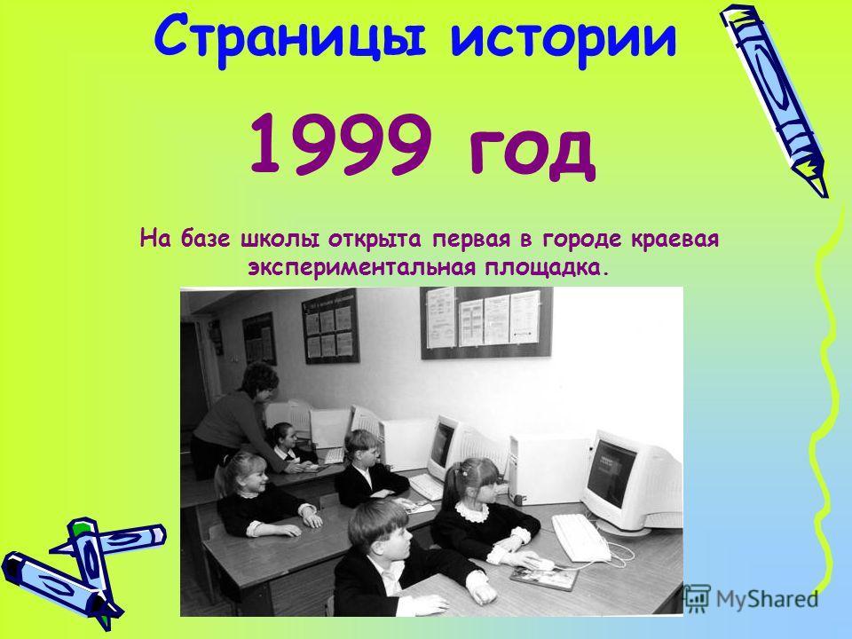 Страницы истории 1999 год На базе школы открыта первая в городе краевая экспериментальная площадка.