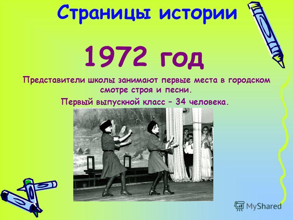 Страницы истории 1972 год Представители школы занимают первые места в городском смотре строя и песни. Первый выпускной класс – 34 человека.