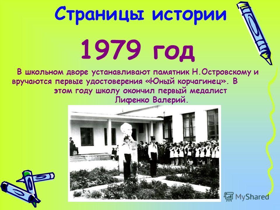 Страницы истории 1979 год В школьном дворе устанавливают памятник Н.Островскому и вручаются первые удостоверения «Юный корчагинец». В этом году школу окончил первый медалист Лифенко Валерий.