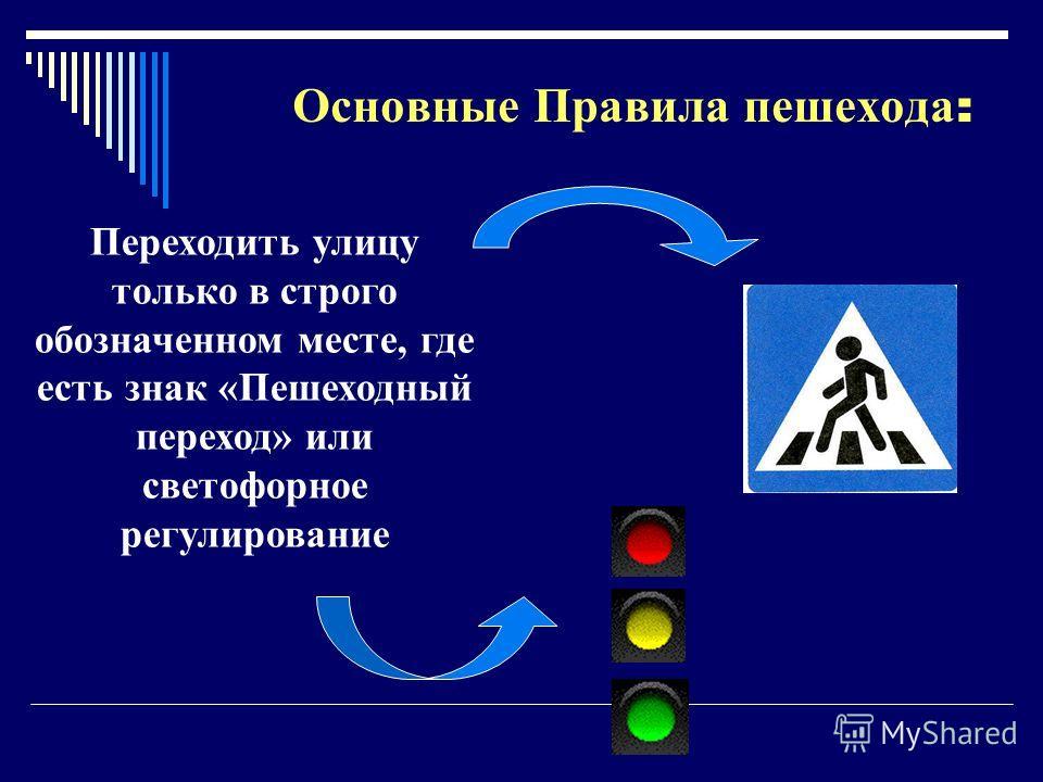 Основные Правила пешехода : Переходить улицу только в строго обозначенном месте, где есть знак «Пешеходный переход» или светофорное регулирование