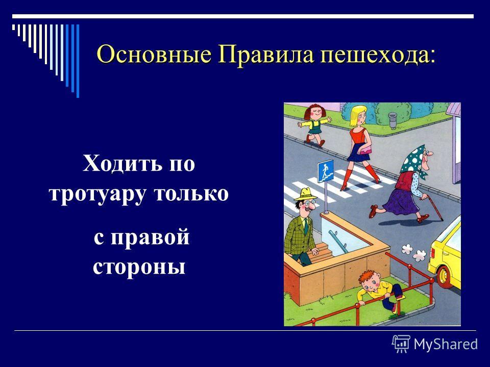 Основные Правила пешехода Основные Правила пешехода : Ходить по тротуару только с правой стороны