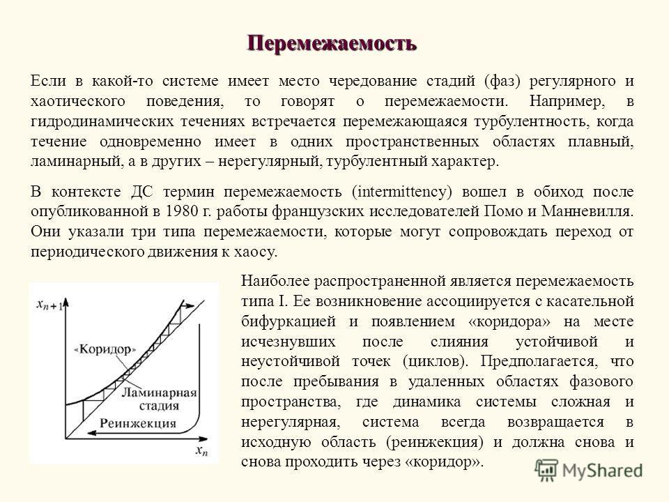 Перемежаемость Если в какой-то системе имеет место чередование стадий (фаз) регулярного и хаотического поведения, то говорят о перемежаемости. Например, в гидродинамических течениях встречается перемежающаяся турбулентность, когда течение одновременн