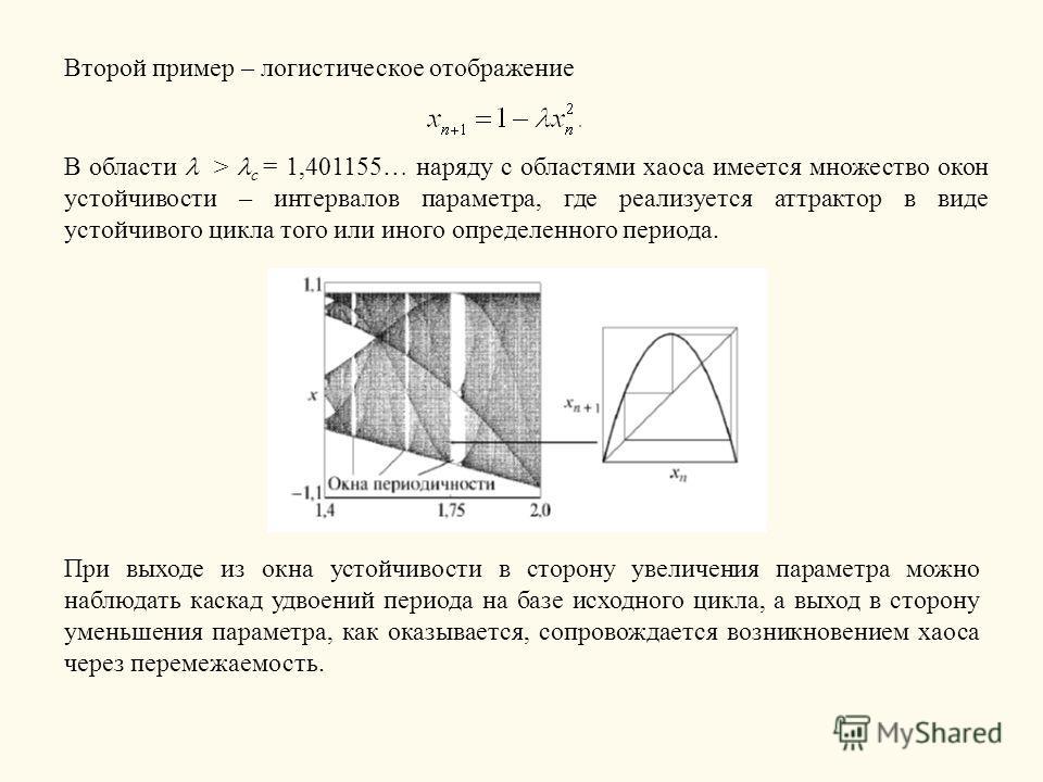 Второй пример – логистическое отображение В области > c = 1,401155… наряду с областями хаоса имеется множество окон устойчивости – интервалов параметра, где реализуется аттрактор в виде устойчивого цикла того или иного определенного периода. При выхо