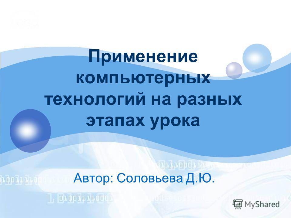 Применение компьютерных технологий на разных этапах урока Автор: Соловьева Д.Ю.