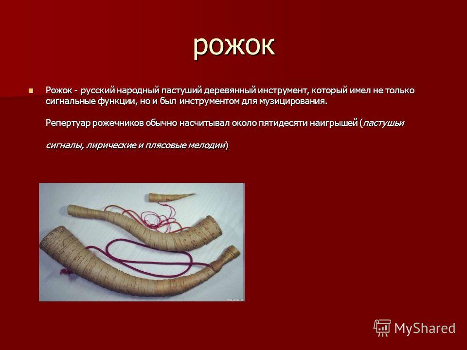 рожок Рожок - русский народный пастуший деревянный инструмент, который имел не только сигнальные функции, но и был инструментом для музицирования. Репертуар рожечников обычно насчитывал около пятидесяти наигрышей (пастушьи сигналы, лирические и плясо
