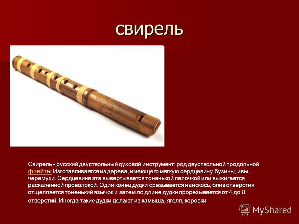 свирель Свирель - русский двуствольный духовой инструмент; род двуствольной продольной флейты Изготавливается из дерева, имеющего мягкую сердцевину, бузины, ивы, черемухи. Сердцевина эта вывертывается тоненькой палочкой или выжигается раскаленной про