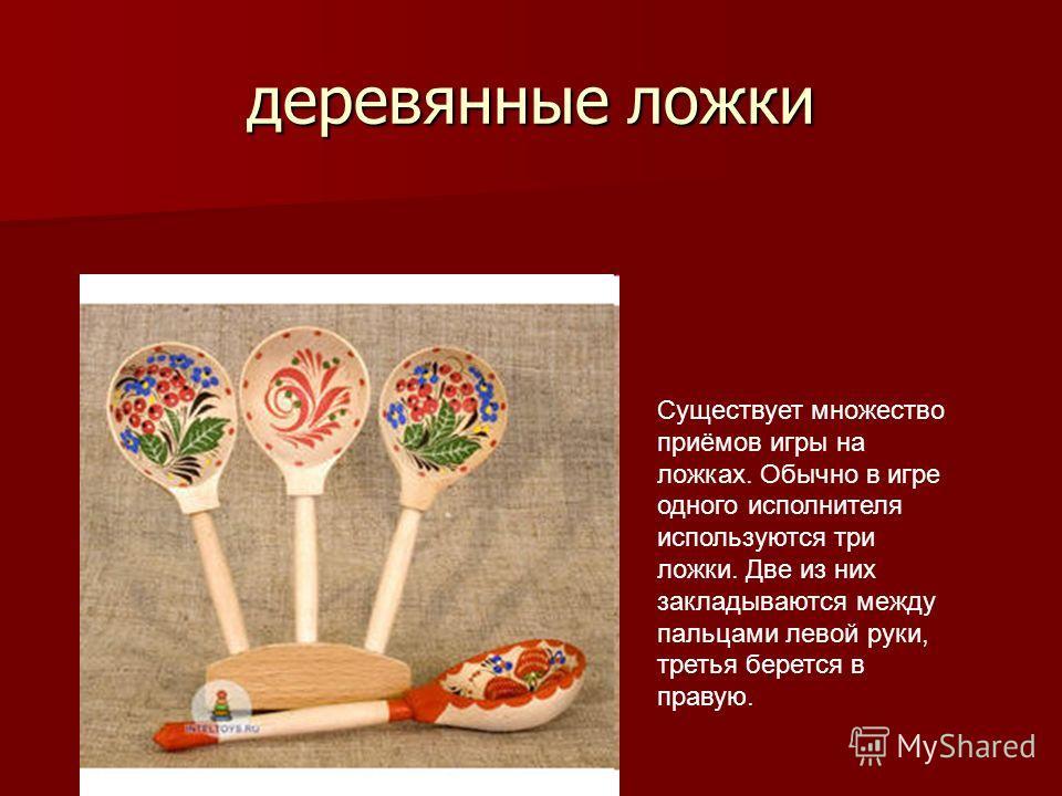 деревянные ложки Существует множество приёмов игры на ложках. Обычно в игре одного исполнителя используются три ложки. Две из них закладываются между пальцами левой руки, третья берется в правую.
