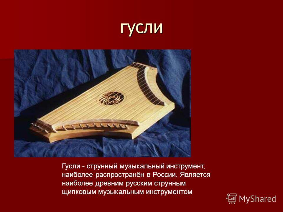 гусли Гусли - струнный музыкальный инструмент, наиболее распространён в России. Является наиболее древним русским струнным щипковым музыкальным инструментом