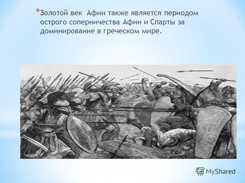 * Золотой век Афин также является периодом острого соперничества Афин и Спарты за доминирование в греческом мире.