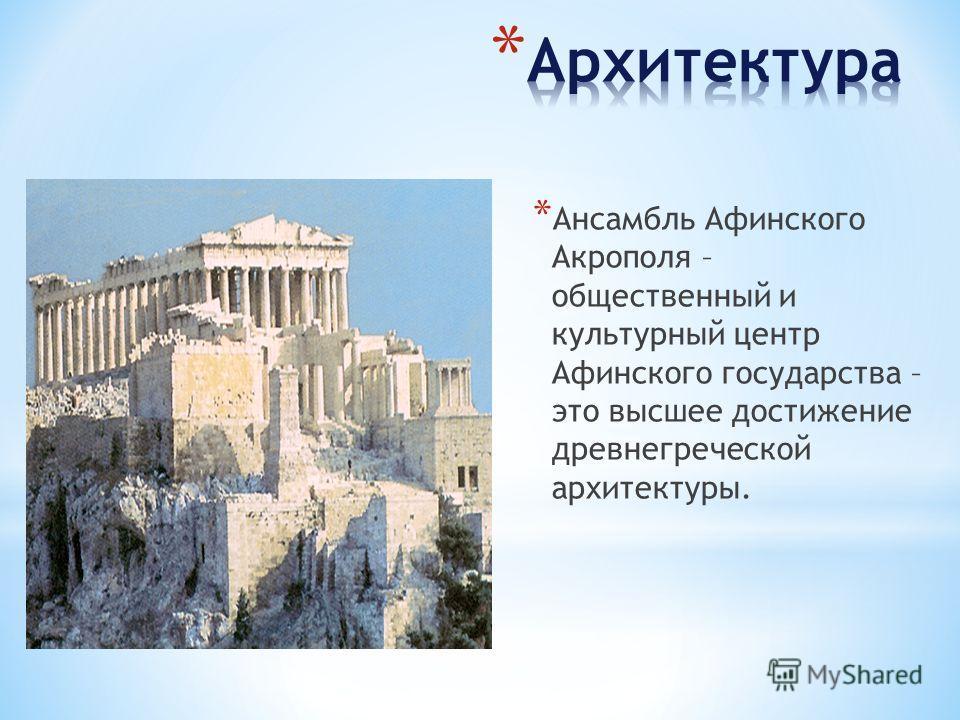 * Ансамбль Афинского Акрополя – общественный и культурный центр Афинского государства – это высшее достижение древнегреческой архитектуры.