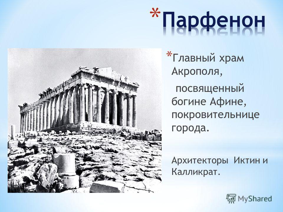 * Главный храм Акрополя, посвященный богине Афине, покровительнице города. Архитекторы Иктин и Калликрат.