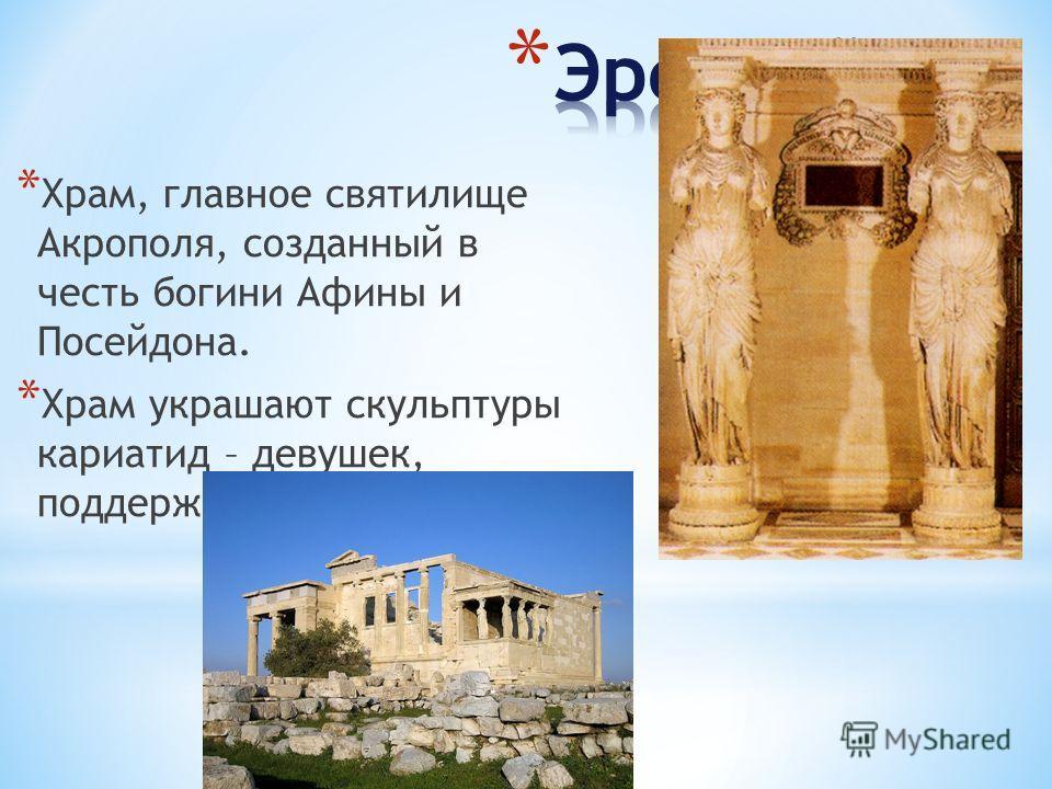 * Храм, главное святилище Акрополя, созданный в честь богини Афины и Посейдона. * Храм украшают скульптуры кариатид – девушек, поддерживающих карниз.