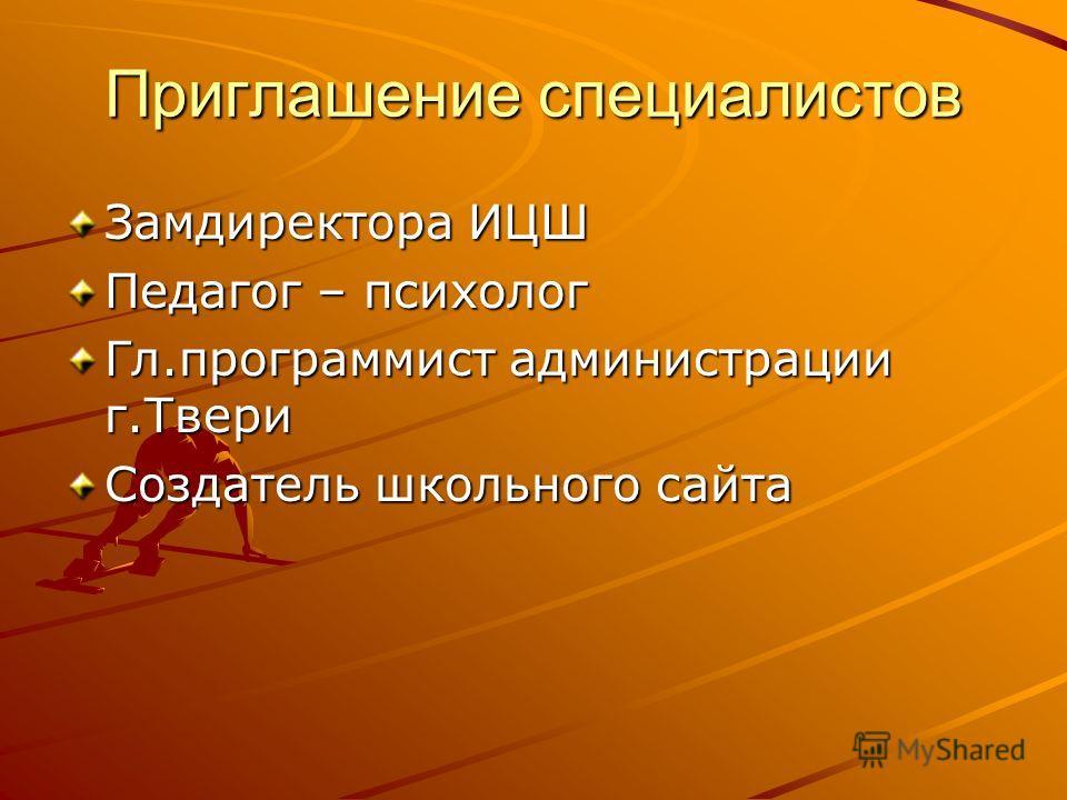 Приглашение специалистов Замдиректора ИЦШ Педагог – психолог Гл.программист администрации г.Твери Создатель школьного сайта