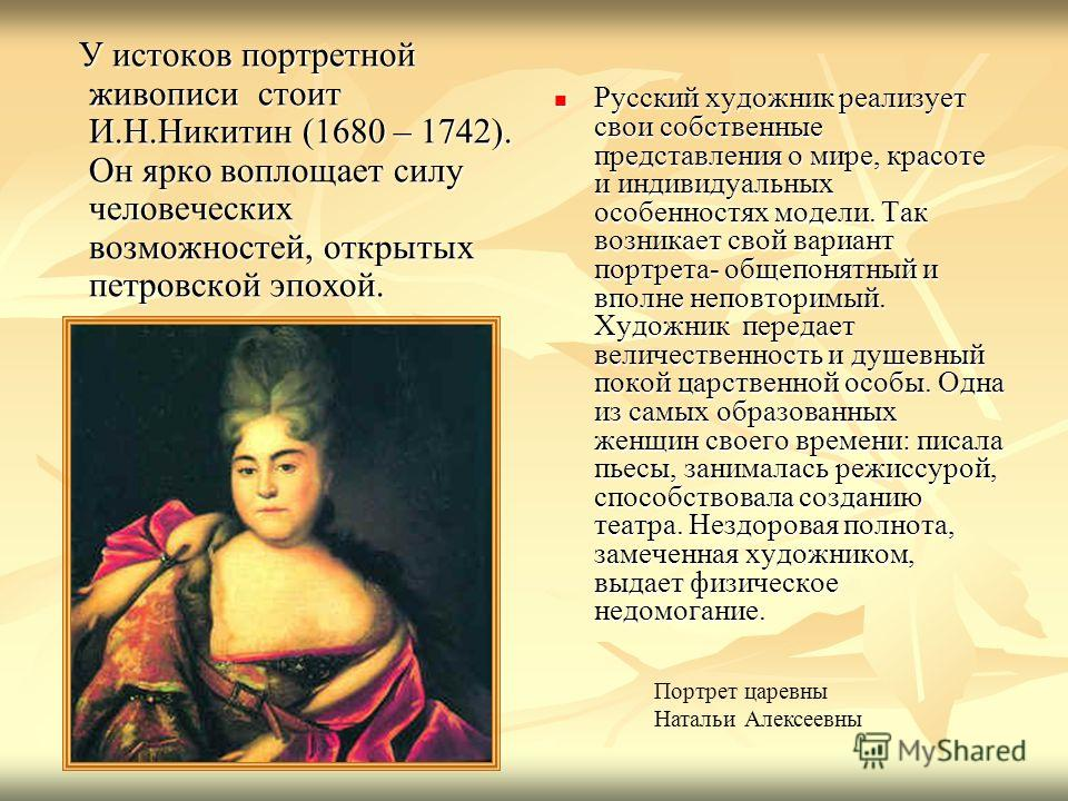У истоков портретной живописи стоит И.Н.Никитин (1680 – 1742). Он ярко воплощает силу человеческих возможностей, открытых петровской эпохой. У истоков портретной живописи стоит И.Н.Никитин (1680 – 1742). Он ярко воплощает силу человеческих возможност