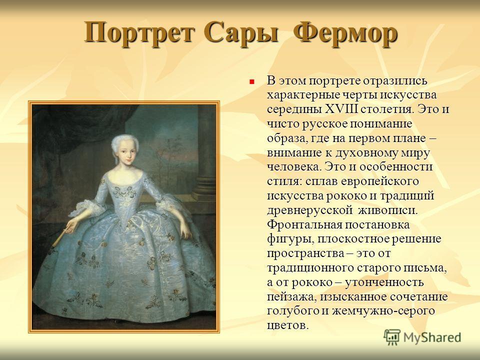 Портрет Сары Фермор В этом портрете отразились характерные черты искусства середины XVIII столетия. Это и чисто русское понимание образа, где на первом плане – внимание к духовному миру человека. Это и особенности стиля: сплав европейского искусства