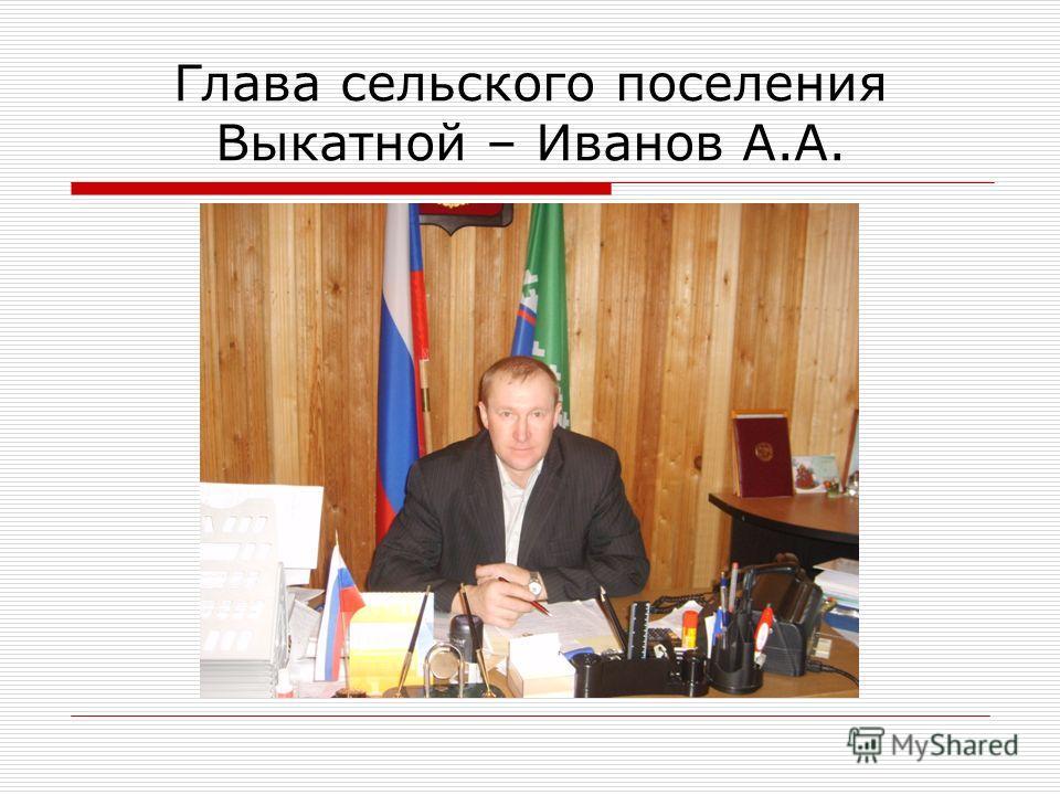 Глава сельского поселения Выкатной – Иванов А.А.