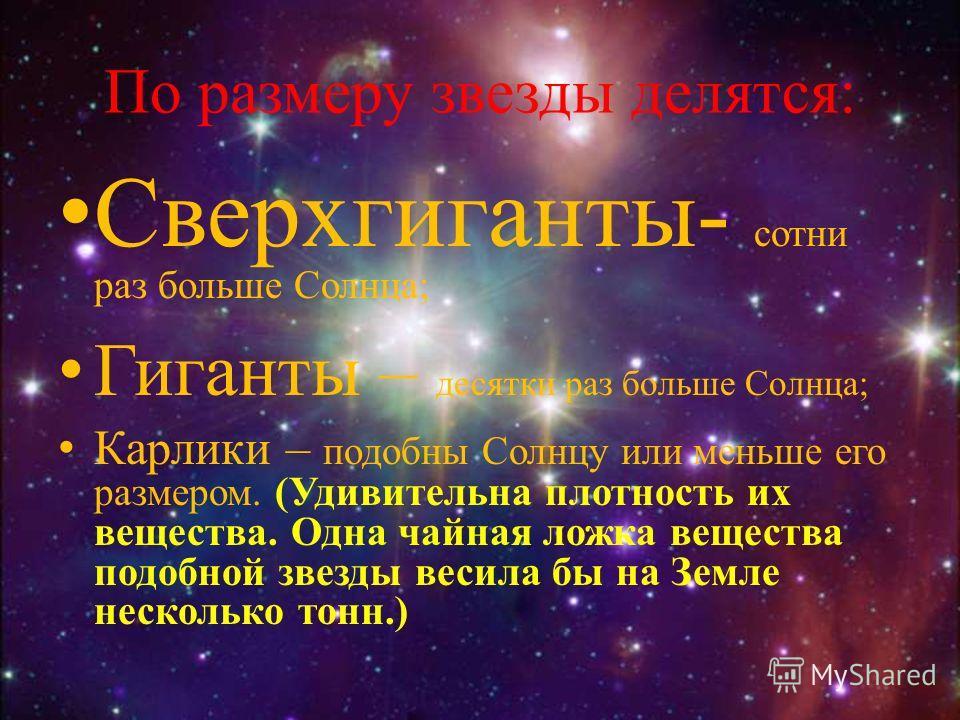 По размеру звезды делятся: Сверхгиганты- сотни раз больше Солнца; Гиганты – десятки раз больше Солнца; Карлики – подобны Солнцу или меньше его размером. (Удивительна плотность их вещества. Одна чайная ложка вещества подобной звезды весила бы на Земле