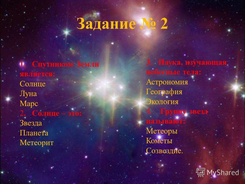 Задание 2 1.Спутником Земли является: Солнце Луна Марс 2. Солнце – это: Звезда Планета Метеорит 3. Наука, изучающая небесные тела: Астрономия География Экология 4. Группу звезд называют: Метеоры Кометы Созвездие.