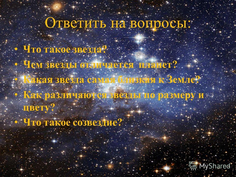Ответить на вопросы: Что такое звезда? Чем звезды отличается планет? Какая звезда самая близкая к Земле? Как различаются звезды по размеру и цвету? Что такое созвездие?