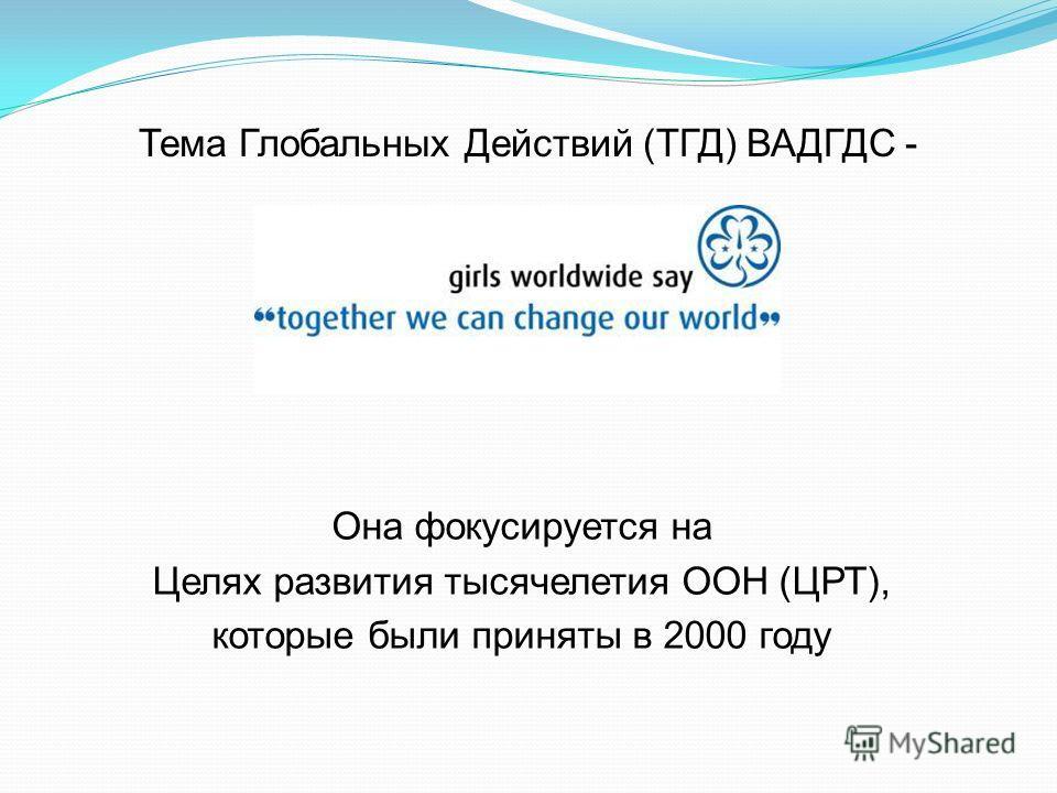 Тема Глобальных Действий (ТГД) ВАДГДС - Она фокусируется на Целях развития тысячелетия ООН (ЦРТ), которые были приняты в 2000 году