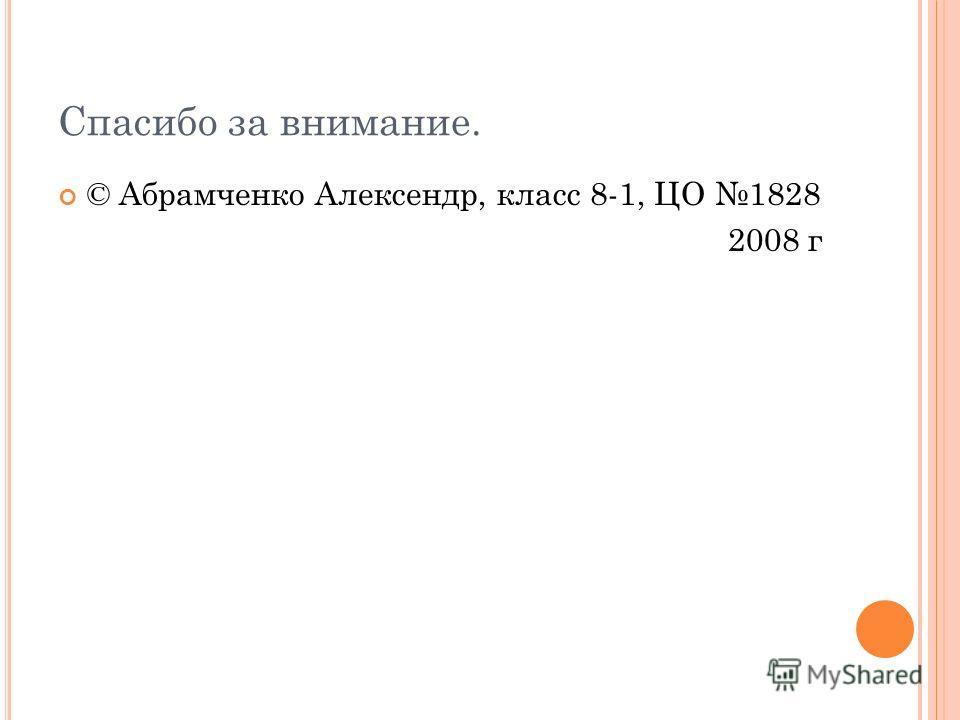 Спасибо за внимание. © Абрамченко Алексендр, класс 8-1, ЦО 1828 2008 г