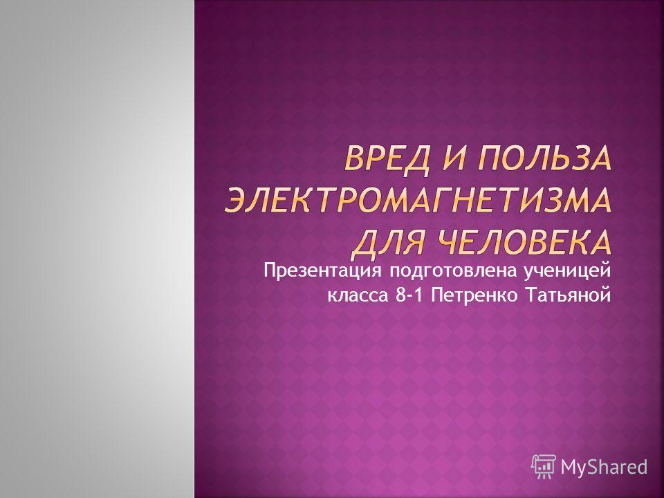 Презентация подготовлена ученицей класса 8-1 Петренко Татьяной