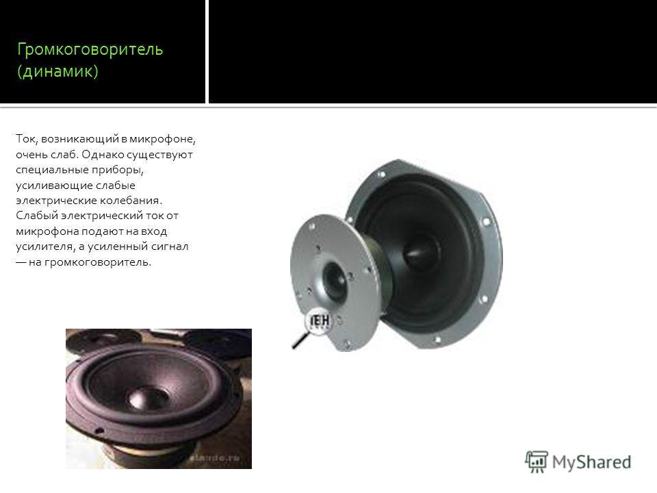 Громкоговоритель (динамик) Ток, возникающий в микрофоне, очень слаб. Однако существуют специальные приборы, усиливающие слабые электрические колебания. Слабый электрический ток от микрофона подают на вход усилителя, а усиленный сигнал на громкоговори