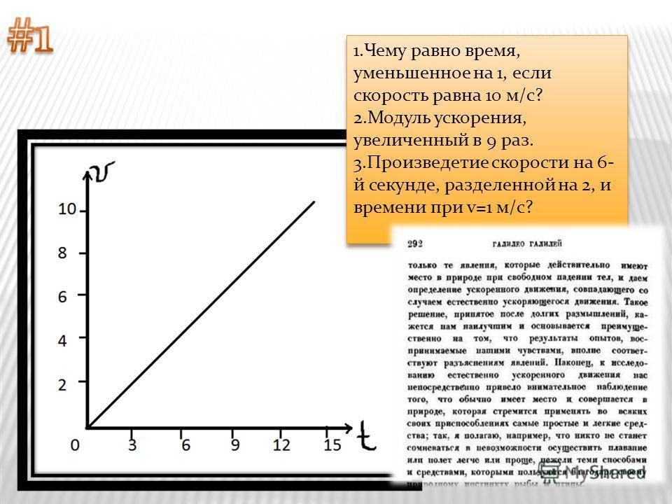 1.Чему равно время, уменьшенное на 1, если скорость равна 10 м/с? 2.Модуль ускорения, увеличенный в 9 раз. 3.Произведетие скорости на 6- й секунде, разделенной на 2, и времени при v=1 м/с? 1.Чему равно время, уменьшенное на 1, если скорость равна 10