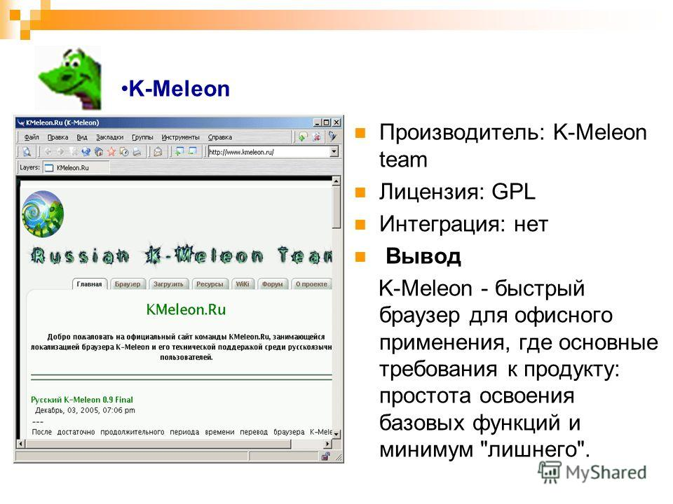 K-Meleon Производитель: K-Meleon team Лицензия: GPL Интеграция: нет Вывод K-Meleon - быстрый браузер для офисного применения, где основные требования к продукту: простота освоения базовых функций и минимум лишнего.